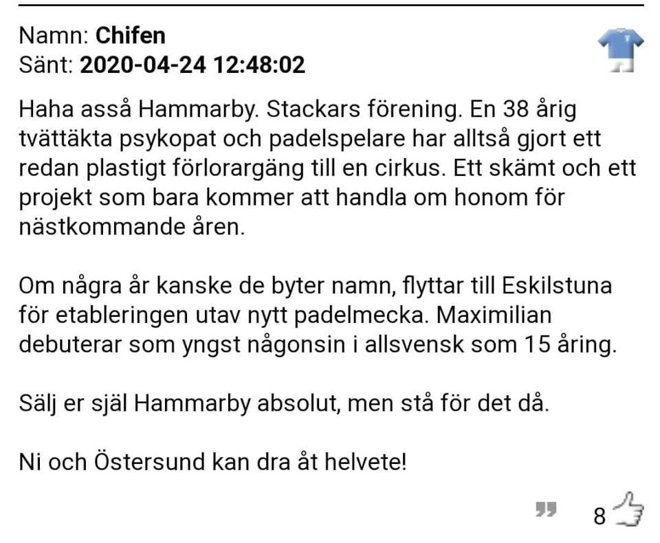 Bilden kan innehålla: möjlig text som lyder Namn: Chifen Sänt: 2020-04-24 12:48:02 Haha assa Hammarby. Stackars förening. En 38 arig tvättäkta psykopat och padelspelare har alltsa gjort ett redan plastigt forlorargäng till en cirkus. Ett skämt och ett projekt som bara kommer att handla om honom for nästkommande aren. Om nagra ar kanske de byter namn, flyttar till Eskilstuna for etableringen utav nytt padelmecka. Maximilian debuterar som yngst nagonsin i allsvensk som 15 aring. Sälj er själ Hammarby absolut, men sta for det da. Ni och Östersund kan dra at helvete! 8